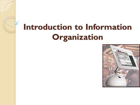 Introduction to Information Organization A bibliographic record typically provides: A description of the item 1. Title, edition, publication data, physical.