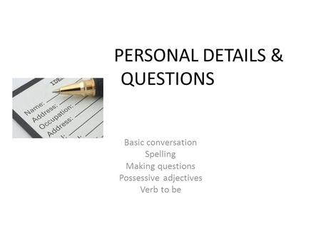 PERSONAL DETAILS & QUESTIONS Basic conversation Spelling Making questions Possessive adjectives Verb to be.
