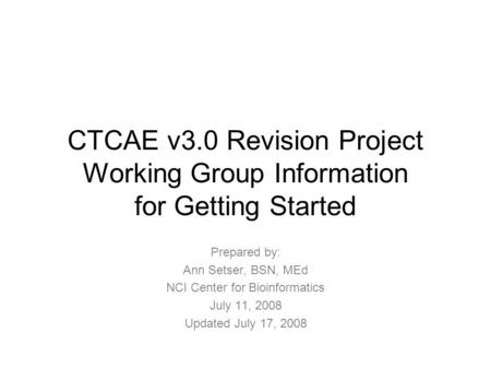 CTCAE v3.0 Revision Project Working Group Information for Getting Started Prepared by: Ann Setser, BSN, MEd NCI Center for Bioinformatics July 11, 2008.