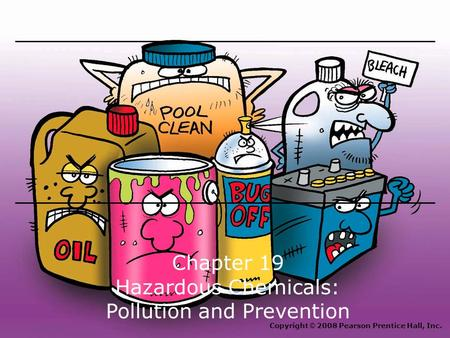 Chapter 19 Hazardous Chemicals: Pollution and Prevention Copyright © 2008 Pearson Prentice Hall, Inc.