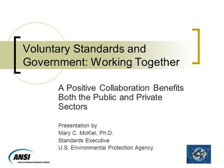 Voluntary Standards and Government: Working Together A Positive Collaboration Benefits Both the Public and Private Sectors Presentation by Mary C. McKiel,