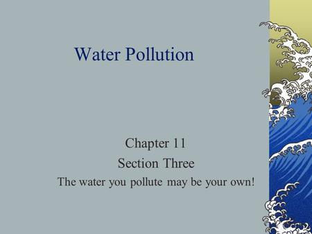 Water Pollution Chapter 11 Section Three The water you pollute may be your own!