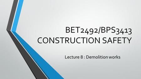 BET2492/BPS3413 CONSTRUCTION SAFETY Lecture 8 : Demolition works.