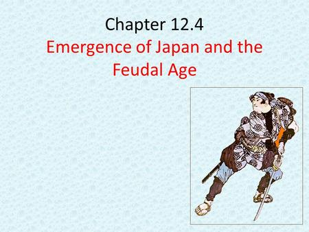 Chapter 12.4 Emergence of Japan and the Feudal Age.