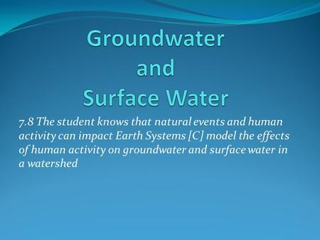 7.8 The student knows that natural events and human activity can impact Earth Systems [C] model the effects of human activity on groundwater and surface.