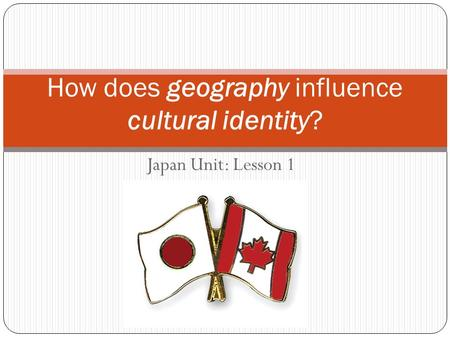 Japan Unit: Lesson 1 How does geography influence cultural identity?