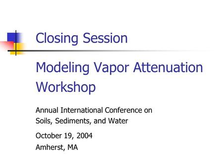 Closing Session Modeling Vapor Attenuation Workshop Annual International Conference on Soils, Sediments, and Water October 19, 2004 Amherst, MA.