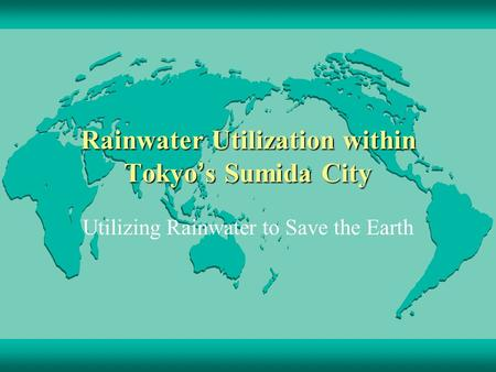 Rainwater Utilization within Tokyo ' s Sumida City Utilizing Rainwater to Save the Earth.