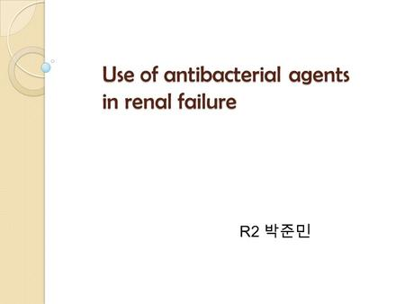 Use of antibacterial agents in renal failure R2 박준민.