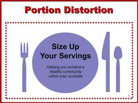 1 Portion Distortion Size Up Your Servings Helping you achieve a healthy community within your worksite.