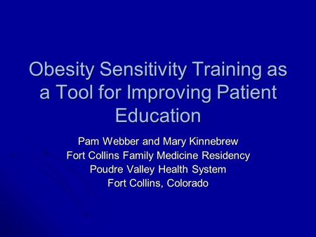 Obesity Sensitivity Training as a Tool for Improving Patient Education Pam Webber and Mary Kinnebrew Fort Collins Family Medicine Residency Poudre Valley.