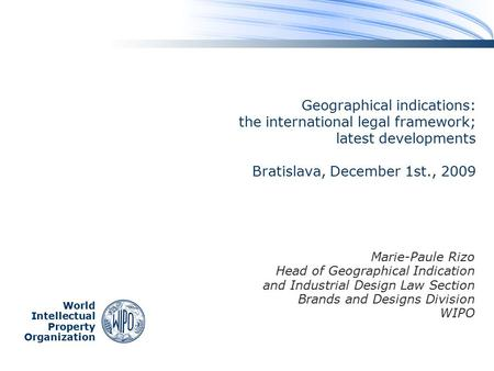 World Intellectual Property Organization Geographical indications: the international legal framework; latest developments Bratislava, December 1st., 2009.