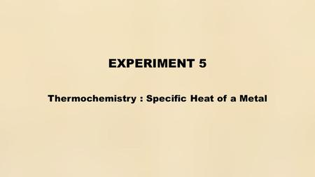 EXPERIMENT 5 Thermochemistry : Specific Heat of a Metal.