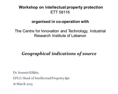 Geographical indications of source Dr. Ioannis Kikkis, EPLO, Head of Intellectual Property dpt. 16 March 2015 Workshop on intellectual property protection.