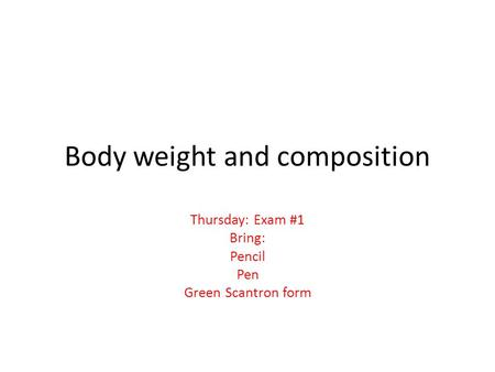 Body weight and composition Thursday: Exam #1 Bring: Pencil Pen Green Scantron form.