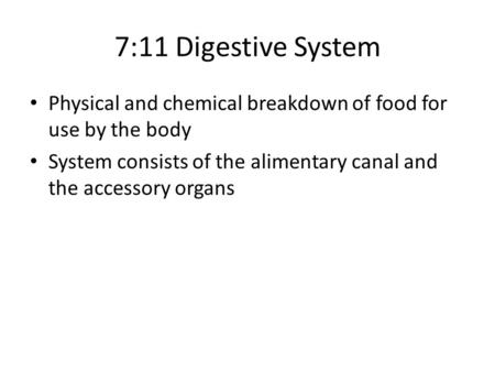 7:11 Digestive System Physical and chemical breakdown of food for use by the body System consists of the alimentary canal and the accessory organs.