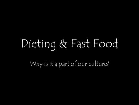 Dieting & Fast Food Why is it a part of our culture?