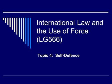 International Law and the Use of Force (LG566) Topic 4: Self-Defence.