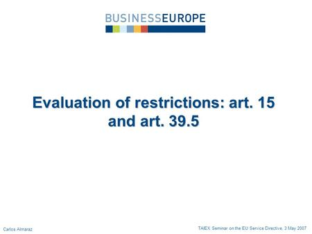 Evaluation of restrictions: art. 15 and art. 39.5 TAIEX Seminar on the EU Service Directive, 3 May 2007 Carlos Almaraz.