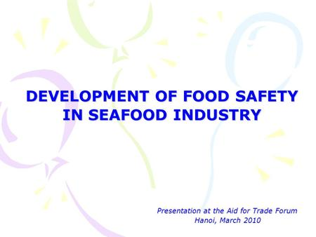 DEVELOPMENT OF FOOD SAFETY IN SEAFOOD INDUSTRY Presentation at the Aid for Trade Forum Hanoi, March 2010 Presentation at the Aid for Trade Forum Hanoi,