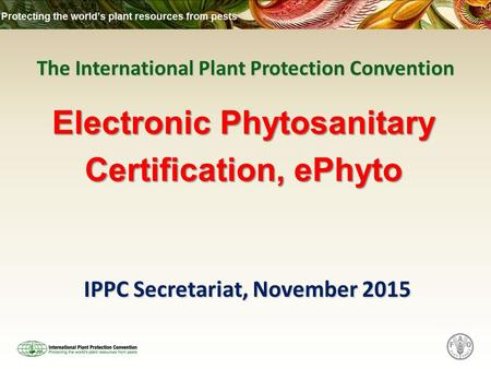 The International Plant Protection Convention IPPC Secretariat, November 2015 Electronic Phytosanitary Certification, ePhyto.