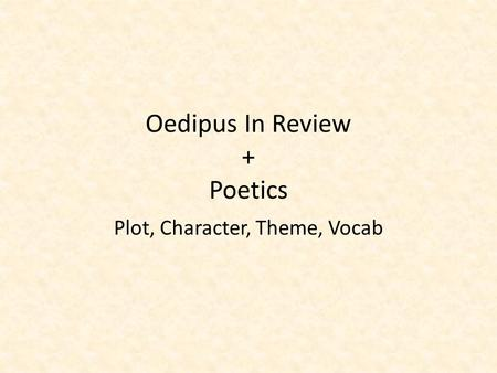 Oedipus In Review + Poetics Plot, Character, Theme, Vocab.
