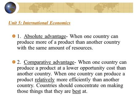 Unit 5: International Economics 1. Absolute advantage- When one country can produce more of a product than another country with the same amount of resources.