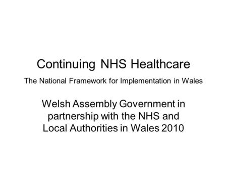 Continuing NHS Healthcare The National Framework for Implementation in Wales Welsh Assembly Government in partnership with the NHS and Local Authorities.