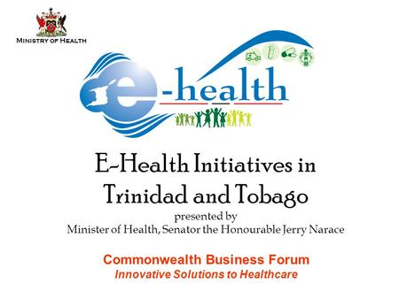 Ministry of Health E-Health Initiatives in Trinidad and Tobago presented by Minister of Health, Senator the Honourable Jerry Narace Commonwealth Business.