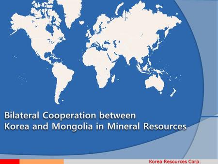 Korea Resources Corp.. I I III II IV Korea's overseas mineral development Mining projects in Mongolia What is KORES? Doing business in Mongolia V V Proposed.