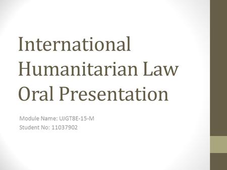International Humanitarian Law Oral Presentation Module Name: UJGT8E-15-M Student No: 11037902.