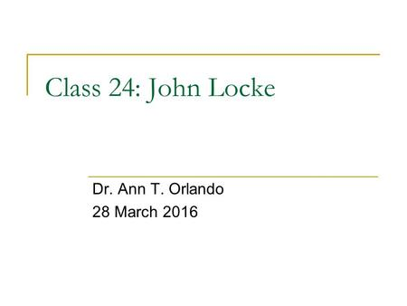 Class 24: John Locke Dr. Ann T. Orlando 28 March 2016.