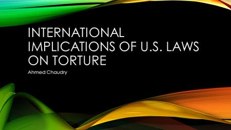 INTERNATIONAL IMPLICATIONS OF U.S. LAWS ON TORTURE Ahmed Chaudry.