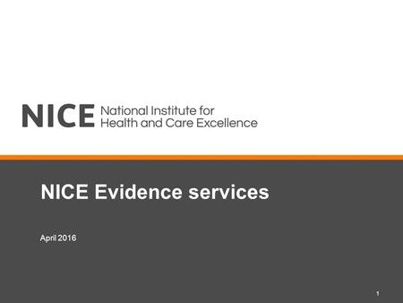 NICE Evidence services 1 April 2016. Objectives and outcomes Objectives: to communicate up-coming changes to the NICE Evidence Services, including Evidence.