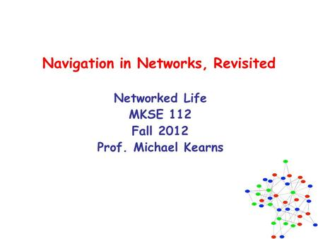 Navigation in Networks, Revisited Networked Life MKSE 112 Fall 2012 Prof. Michael Kearns.