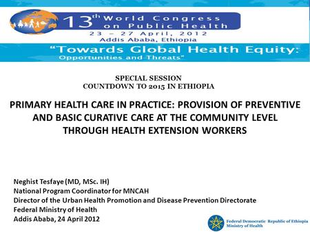 PRIMARY HEALTH CARE IN PRACTICE: PROVISION OF PREVENTIVE AND BASIC CURATIVE CARE AT THE COMMUNITY LEVEL THROUGH HEALTH EXTENSION WORKERS Neghist Tesfaye.