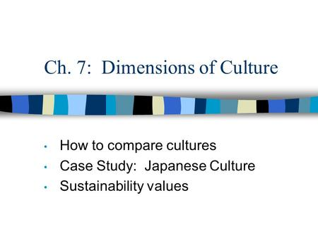 Ch. 7: Dimensions of Culture How to compare cultures Case Study: Japanese Culture Sustainability values.