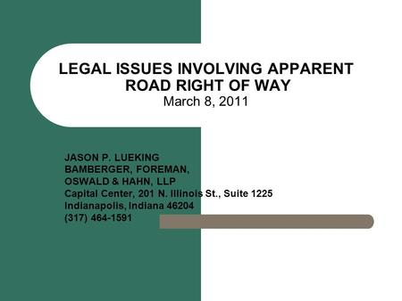LEGAL ISSUES INVOLVING APPARENT ROAD RIGHT OF WAY March 8, 2011 JASON P. LUEKING BAMBERGER, FOREMAN, OSWALD & HAHN, LLP Capital Center, 201 N. Illinois.