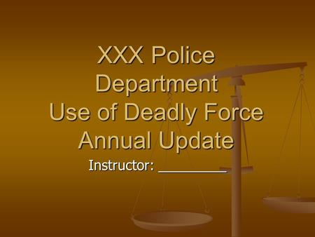 XXX Police Department Use of Deadly Force Annual Update Instructor: _________.