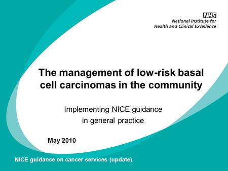 The management of low-risk basal cell carcinomas in the community Implementing NICE guidance in general practice May 2010 NICE guidance on cancer services.