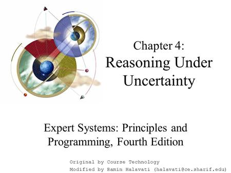 Chapter 4: Reasoning Under Uncertainty Expert Systems: Principles and Programming, Fourth Edition Original by Course Technology Modified by Ramin Halavati.