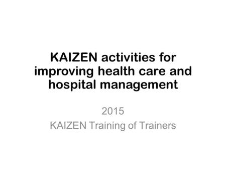 KAIZEN activities for improving health care and hospital management 2015 KAIZEN Training of Trainers.