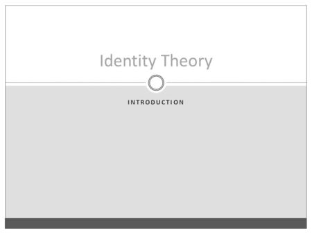 INTRODUCTION Identity Theory. The Identity Theory The Identity Theory: Mental states identical to physical states of the brain. To be in pain is for your.