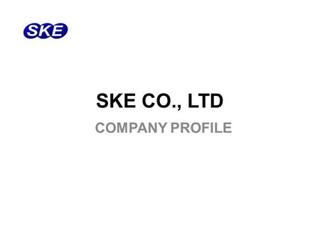 SKE CO., LTD COMPANY PROFILE. www.skeng.co.kr / www.skemall.co.kr Company Name: SKE co., ltd. President: Moonkyu, Han Establishment: Oct, 22, 1998 Capital: