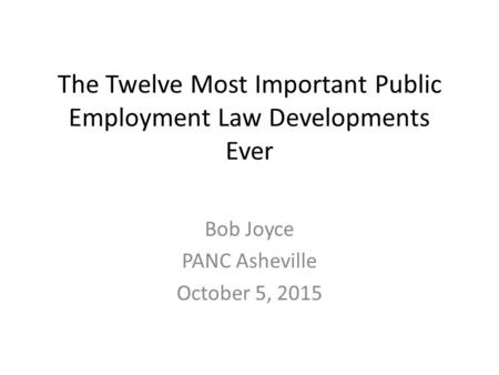The Twelve Most Important Public Employment Law Developments Ever Bob Joyce PANC Asheville October 5, 2015.
