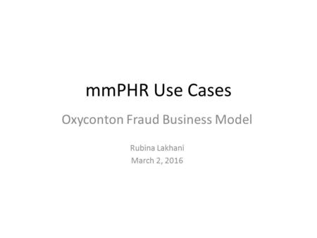MmPHR Use Cases Oxyconton Fraud Business Model Rubina Lakhani March 2, 2016.