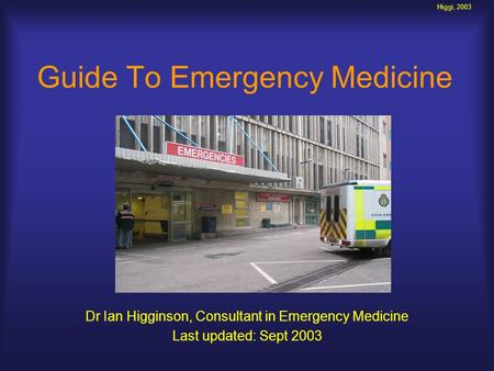 Higgi, 2003 Guide To Emergency Medicine Dr Ian Higginson, Consultant in Emergency Medicine Last updated: Sept 2003.