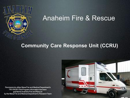 Anaheim Fire & Rescue Community Care Response Unit (CCRU) Permission to utilize Mesa Fire and Medical Department's TRV-PA201 Pilot Program information.