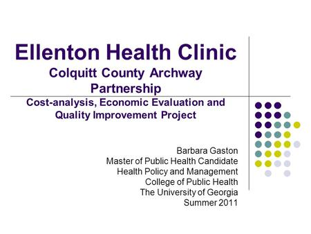 Ellenton Health Clinic Colquitt County Archway Partnership Cost-analysis, Economic Evaluation and Quality Improvement Project Barbara Gaston Master of.