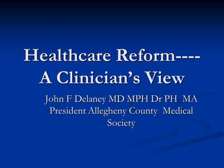 Healthcare Reform---- A Clinician's View John F Delaney MD MPH Dr PH MA President Allegheny County Medical Society.